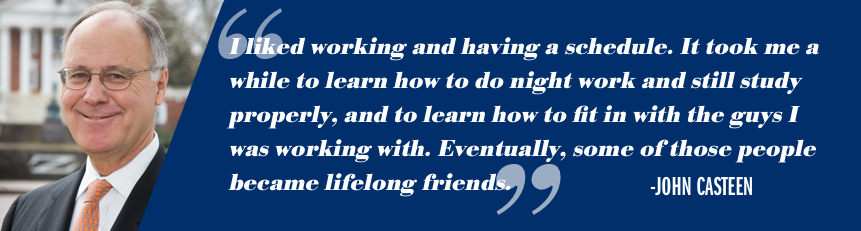"""I liked working and having a schedule. It took me a while to learn how to do night work and still study properly, and to learn how to fit in with the guys I was working with. Eventually, some of those people became lifelong friends.""-John T. Casteen III"