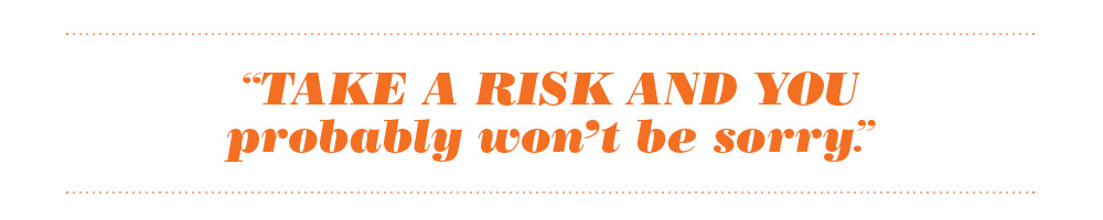 QUOTE: Take calculated risks and you probably won't be sorry.