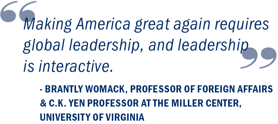 """Making America great again requires global leadership, and leadership is interactive."" Brantly Womack, Professor of Foreign Affairs and C.K. Yen Professor at the Miller Center, University of Virginia"