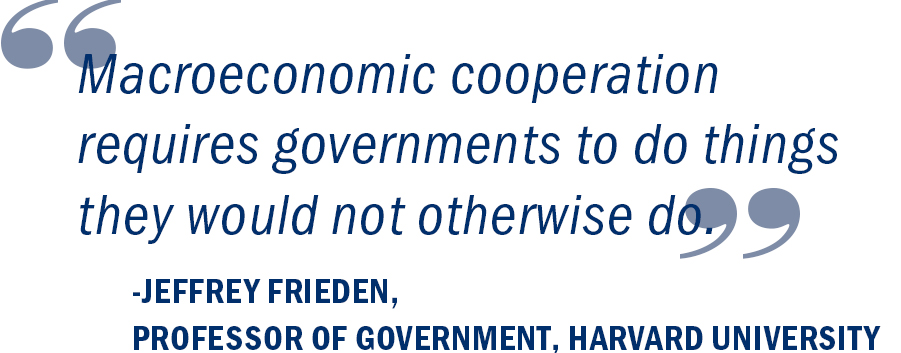 """Macroeconomic cooperation requires governments to do things they would not otherwise do."" Jeffrey Frieden, Professor of Government, Harvard University"