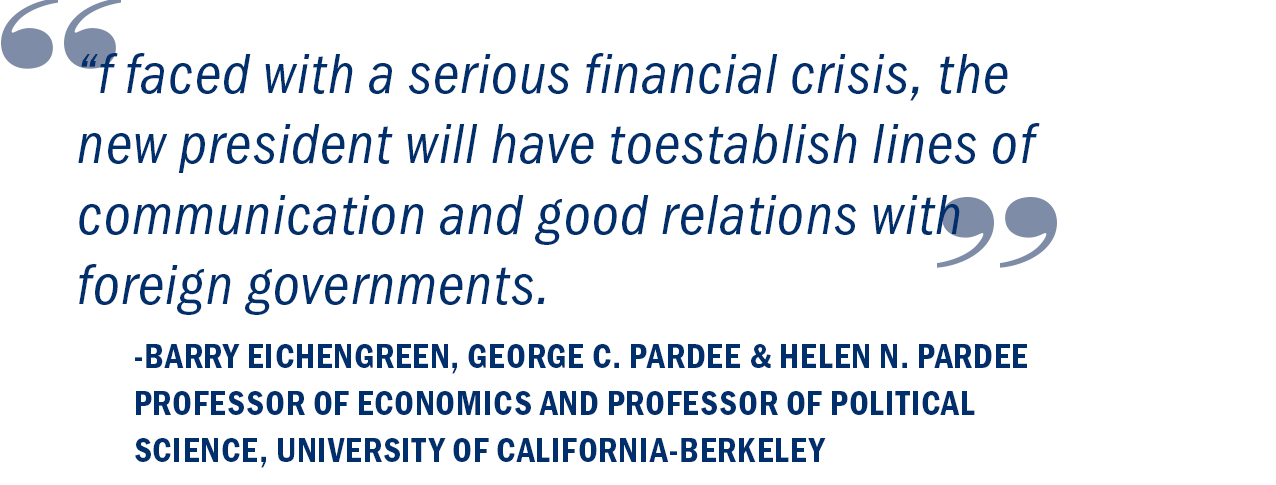 """If faced with a serious financial crisis, the new president will have to establish lines of communication and good relations with foreign governments."" Barry Eichengreen, George C. Pardee and Helen N. Pardee Professor of Economics"