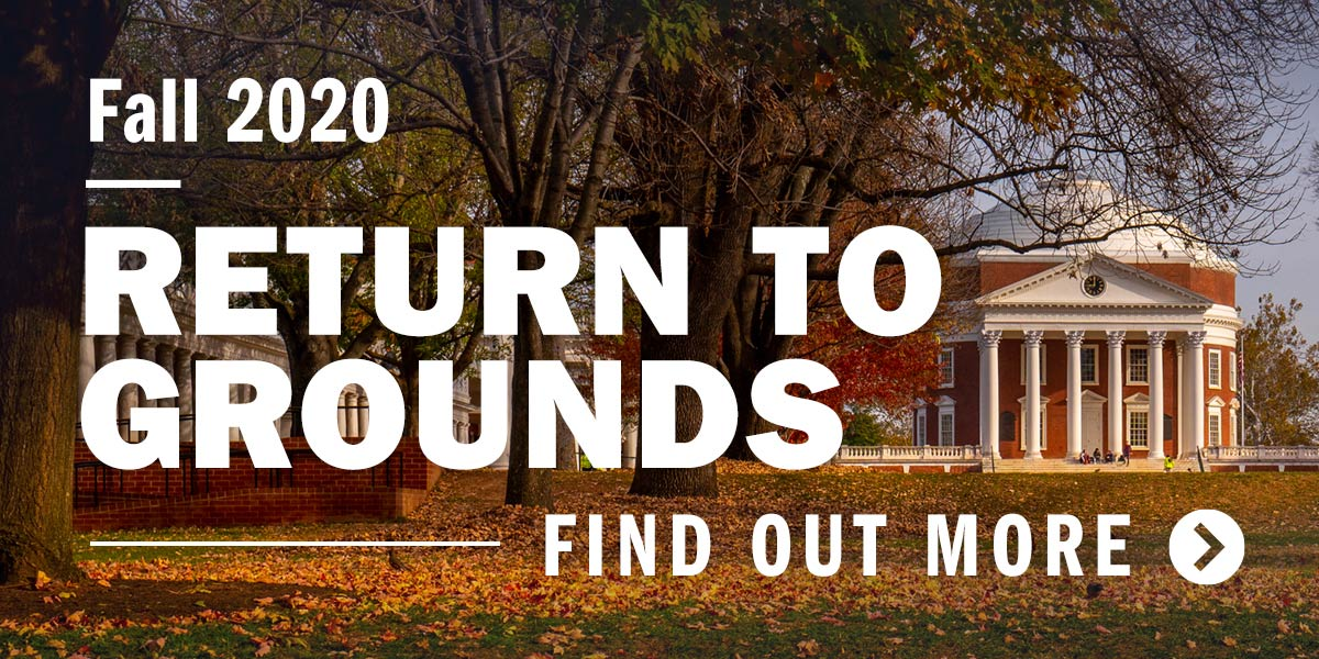 Fall 2020 Return to Grounds. Find out more.
